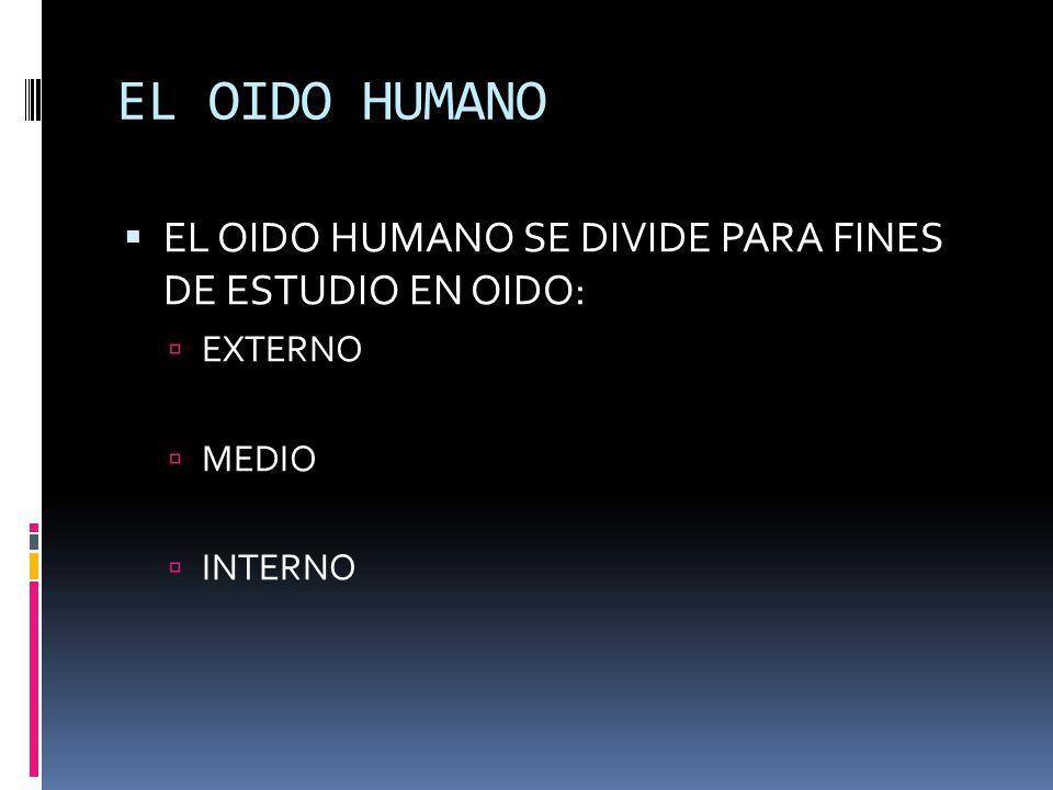 EL OIDO HUMANO EL OIDO HUMANO SE DIVIDE PARA FINES DE ESTUDIO EN OIDO: EXTERNO MEDIO INTERNO