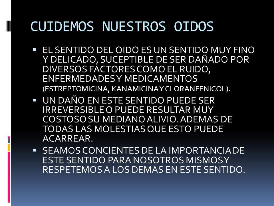 CUIDEMOS NUESTROS OIDOS EL SENTIDO DEL OIDO ES UN SENTIDO MUY FINO Y DELICADO, SUCEPTIBLE DE SER DAÑADO POR DIVERSOS FACTORES COMO EL RUIDO, ENFERMEDADES Y MEDICAMENTOS (ESTREPTOMICINA, KANAMICINA Y CLORANFENICOL).