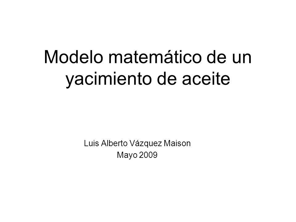 Modelo matemático de un yacimiento de aceite Luis Alberto Vázquez Maison Mayo 2009