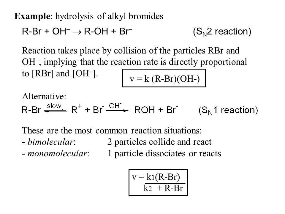 Example: hydrolysis of alkyl bromides R-Br + OH – R-OH + Br – (S N 2 reaction) Reaction takes place by collision of the particles RBr and OH –, implyi