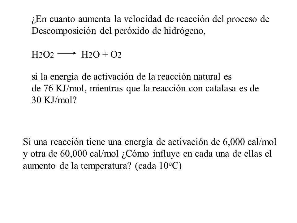 ¿En cuanto aumenta la velocidad de reacción del proceso de Descomposición del peróxido de hidrógeno, H 2 O 2 H 2 O + O 2 si la energía de activación d