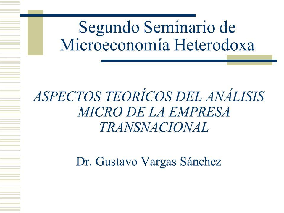 Segundo Seminario de Microeconomía Heterodoxa ASPECTOS TEORÍCOS DEL ANÁLISIS MICRO DE LA EMPRESA TRANSNACIONAL Dr. Gustavo Vargas Sánchez