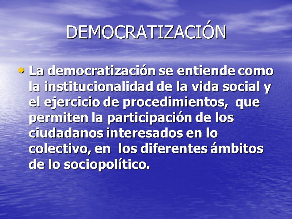 DEMOCRATIZACIÓN La democratización se entiende como la institucionalidad de la vida social y el ejercicio de procedimientos, que permiten la participa