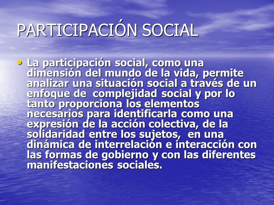 PARTICIPACIÓN SOCIAL La participación social, como una dimensión del mundo de la vida, permite analizar una situación social a través de un enfoque de
