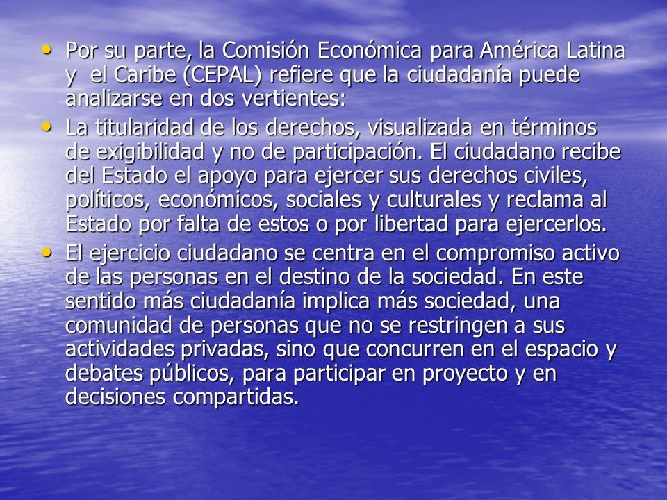 Por su parte, la Comisión Económica para América Latina y el Caribe (CEPAL) refiere que la ciudadanía puede analizarse en dos vertientes: Por su parte