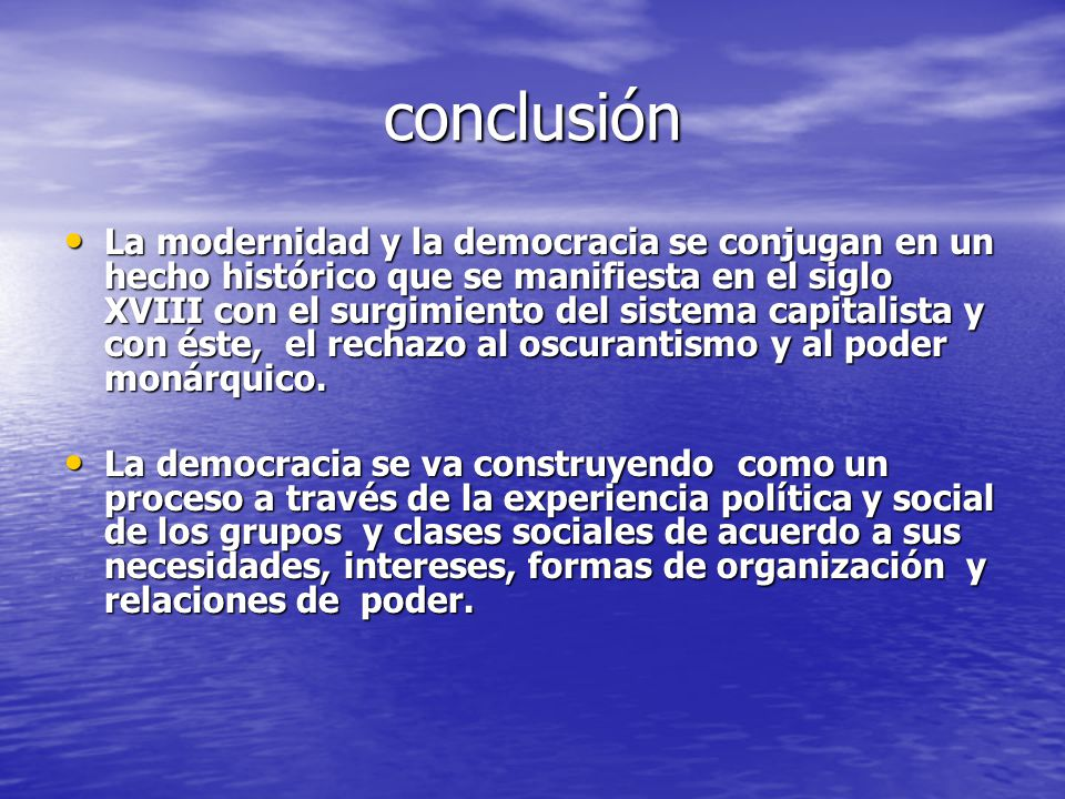 conclusión La modernidad y la democracia se conjugan en un hecho histórico que se manifiesta en el siglo XVIII con el surgimiento del sistema capitali