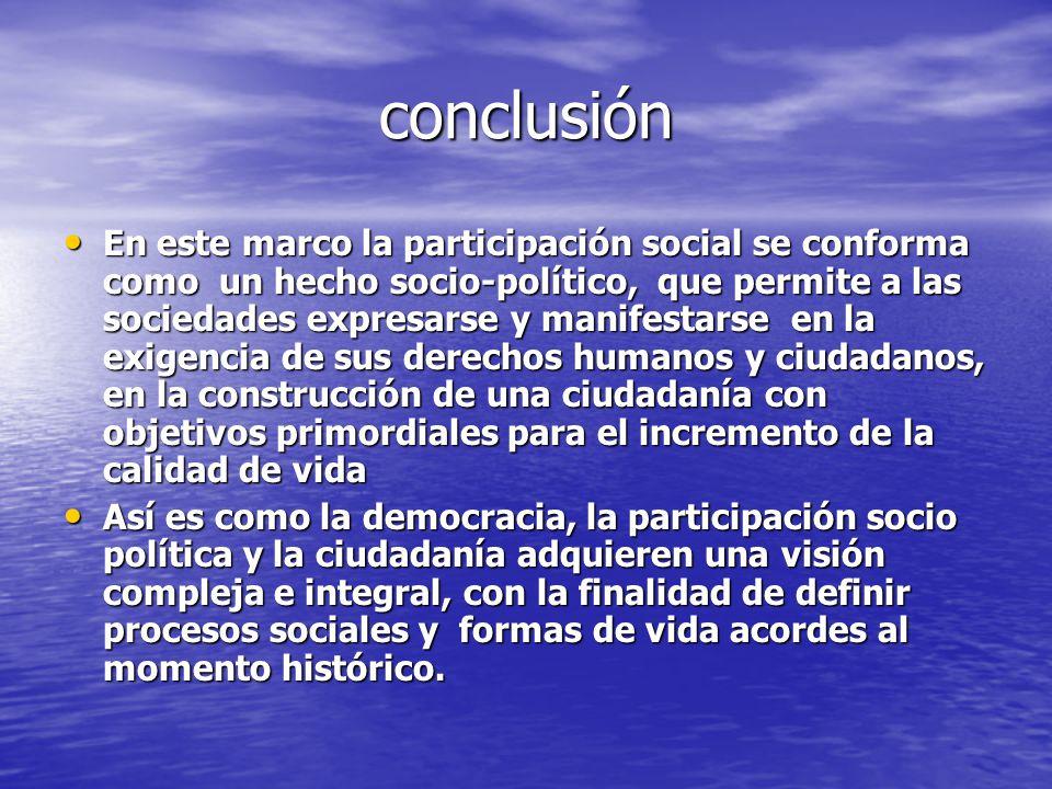 conclusión En este marco la participación social se conforma como un hecho socio-político, que permite a las sociedades expresarse y manifestarse en l