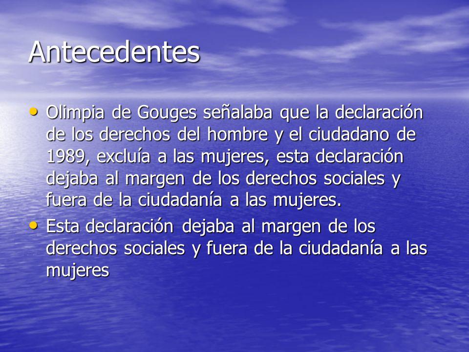 Antecedentes Olimpia de Gouges señalaba que la declaración de los derechos del hombre y el ciudadano de 1989, excluía a las mujeres, esta declaración