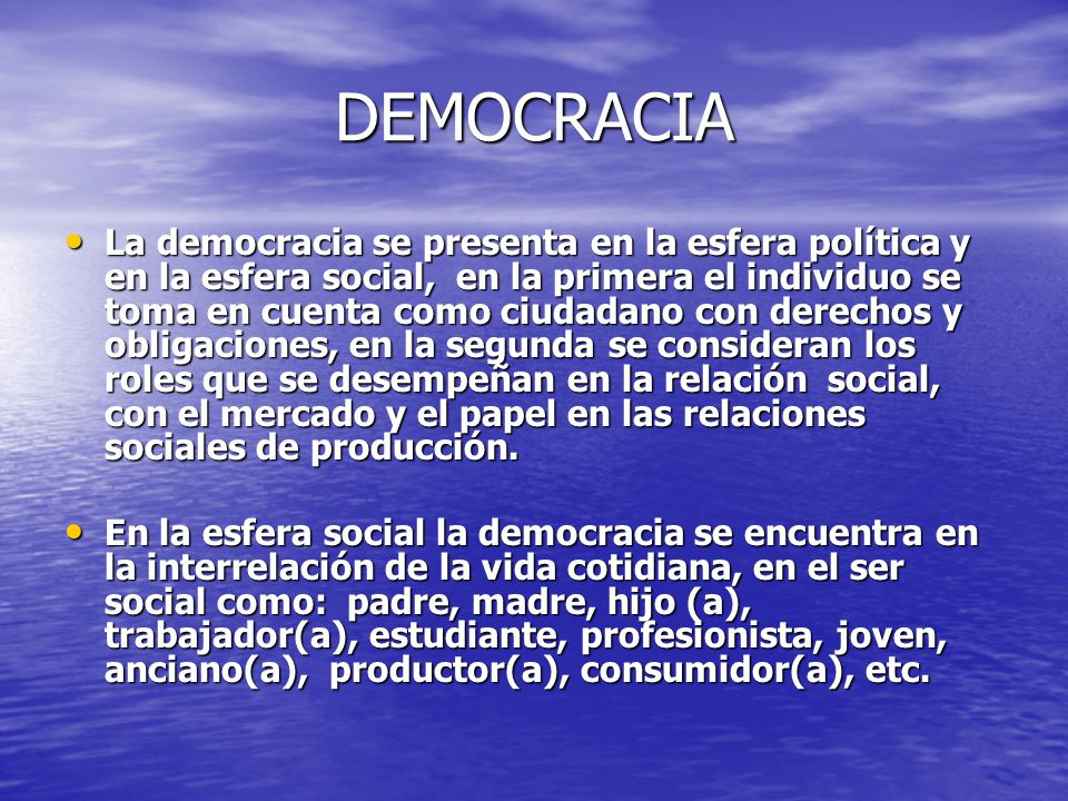 DEMOCRACIA La democracia se presenta en la esfera política y en la esfera social, en la primera el individuo se toma en cuenta como ciudadano con dere
