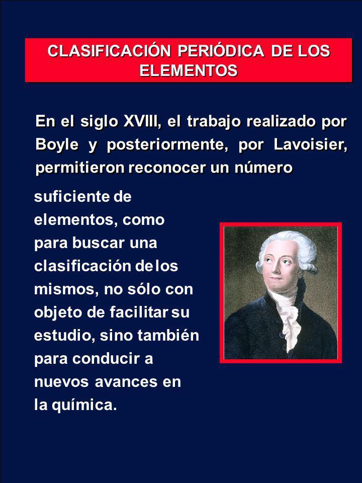 CLASIFICACIÓN PERIÓDICA DE LOS ELEMENTOS En el siglo XVIII, el trabajo realizado por Boyle y posteriormente, por Lavoisier, permitieron reconocer un n