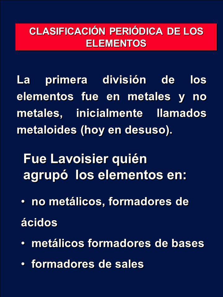 La primera división de los elementos fue en metales y no metales, inicialmente llamados metaloides (hoy en desuso). Fue Lavoisier quién agrupó los ele