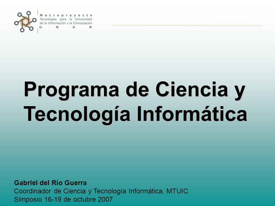 Programa de Ciencia y Tecnología Informática Gabriel del Río Guerra Coordinador de Ciencia y Tecnología Informática, MTUIC Simposio 16-19 de octubre 2007