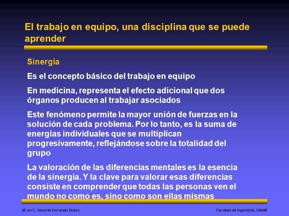 Facultad de Ingeniería, UNAMM. en C. Gerardo Ferrando Bravo El trabajo en equipo, una disciplina que se puede aprender Sinergia Es el concepto básico