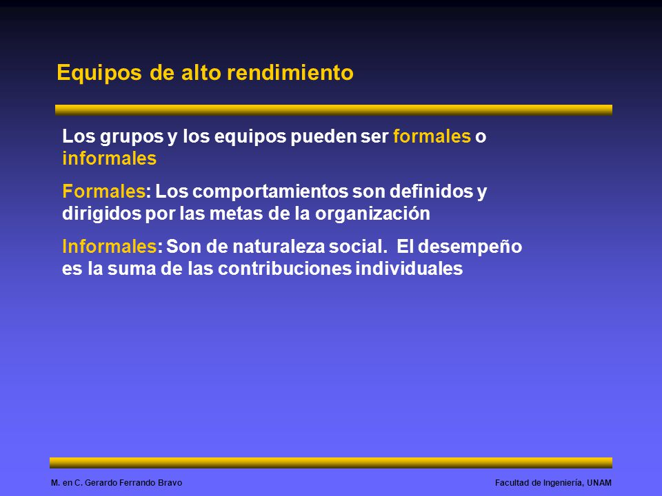 Facultad de Ingeniería, UNAMM. en C. Gerardo Ferrando Bravo Equipos de alto rendimiento Los grupos y los equipos pueden ser formales o informales Form