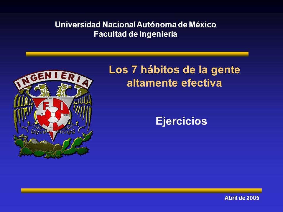 Universidad Nacional Autónoma de México Facultad de Ingeniería Los 7 hábitos de la gente altamente efectiva Abril de 2005 Ejercicios