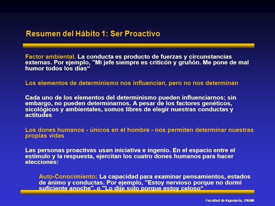 Facultad de Ingeniería, UNAM Resumen del Hábito 1: Ser Proactivo Factor ambiental. La conducta es producto de fuerzas y circunstancias externas. Por e
