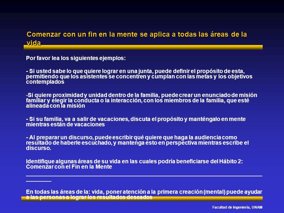 Facultad de Ingeniería, UNAM Comenzar con un fin en la mente se aplica a todas las áreas de la vida Por favor lea los siguientes ejemplos: - Si usted
