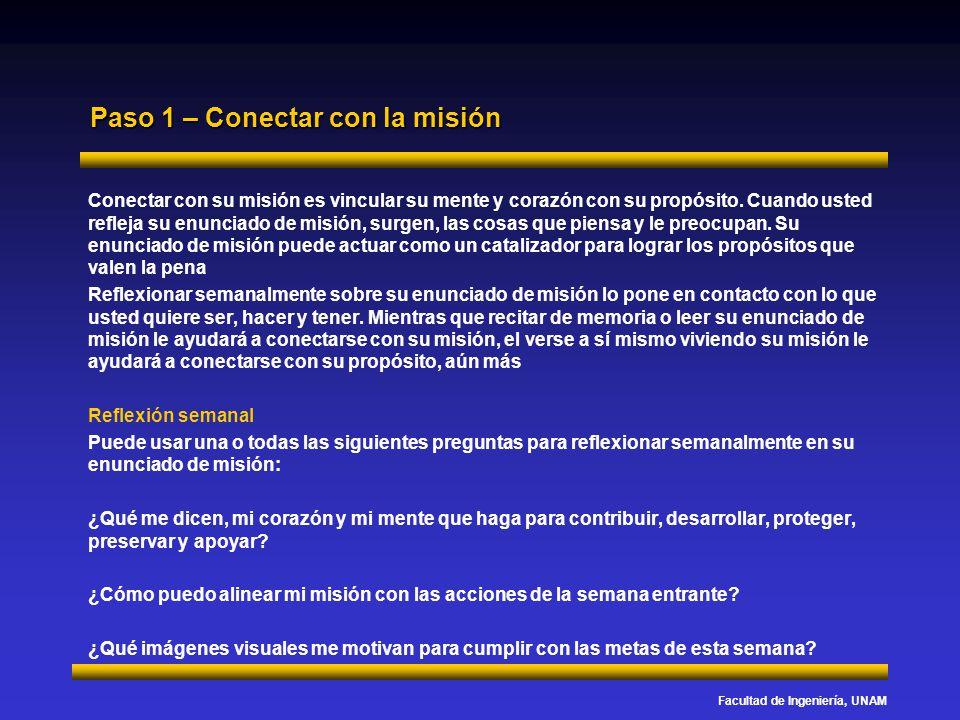 Facultad de Ingeniería, UNAM Paso 1 – Conectar con la misión Conectar con su misión es vincular su mente y corazón con su propósito. Cuando usted refl