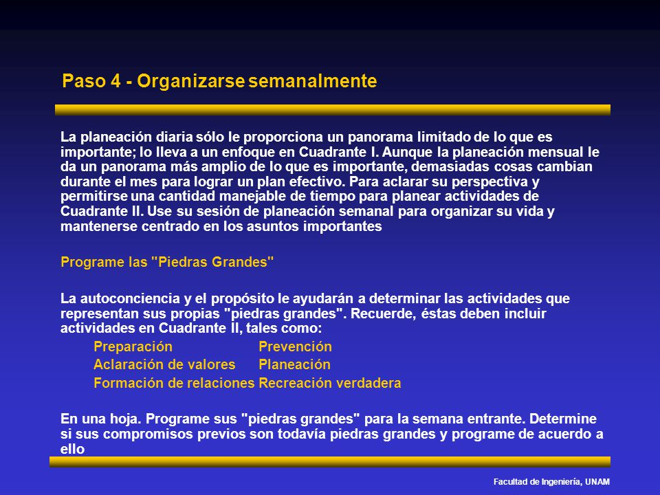 Facultad de Ingeniería, UNAM Paso 4 - Organizarse semanalmente La planeación diaria sólo le proporciona un panorama limitado de lo que es importante;