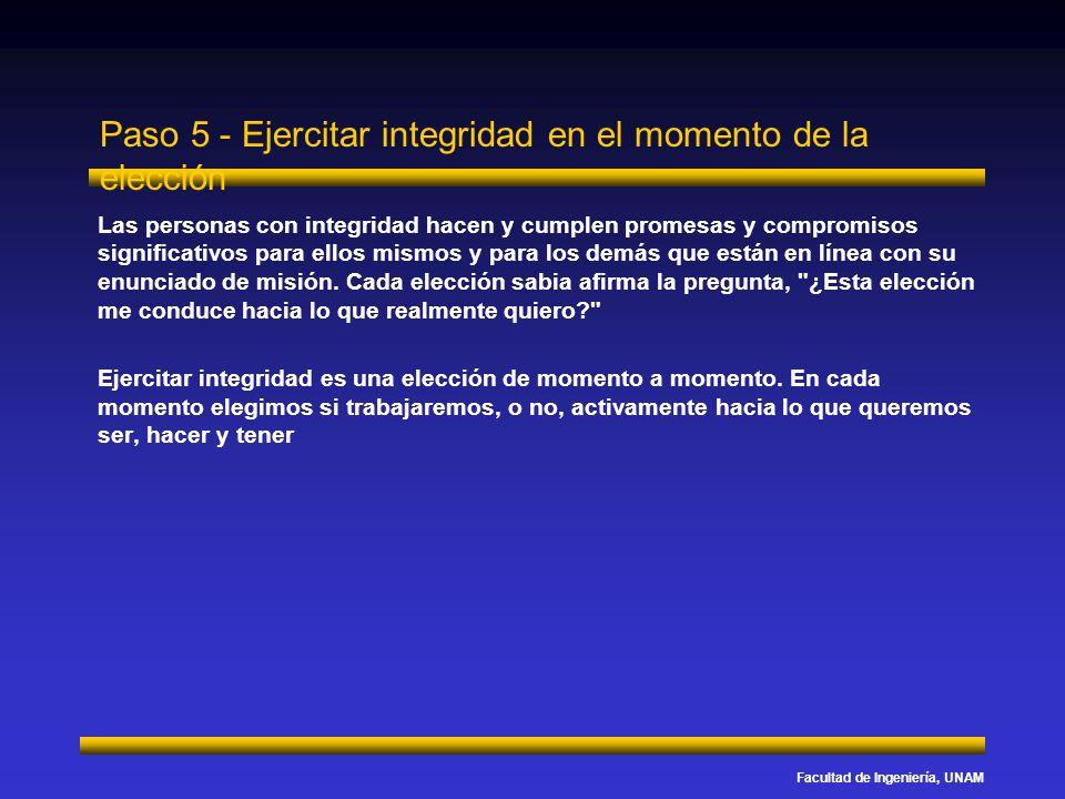 Facultad de Ingeniería, UNAM Paso 5 - Ejercitar integridad en el momento de la elección Las personas con integridad hacen y cumplen promesas y comprom