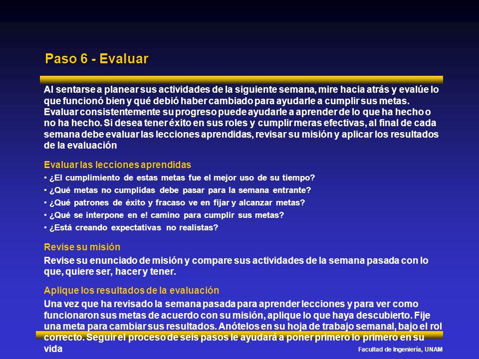 Facultad de Ingeniería, UNAM Paso 6 - Evaluar Al sentarse a planear sus actividades de la siguiente semana, mire hacia atrás y evalúe lo que funcionó