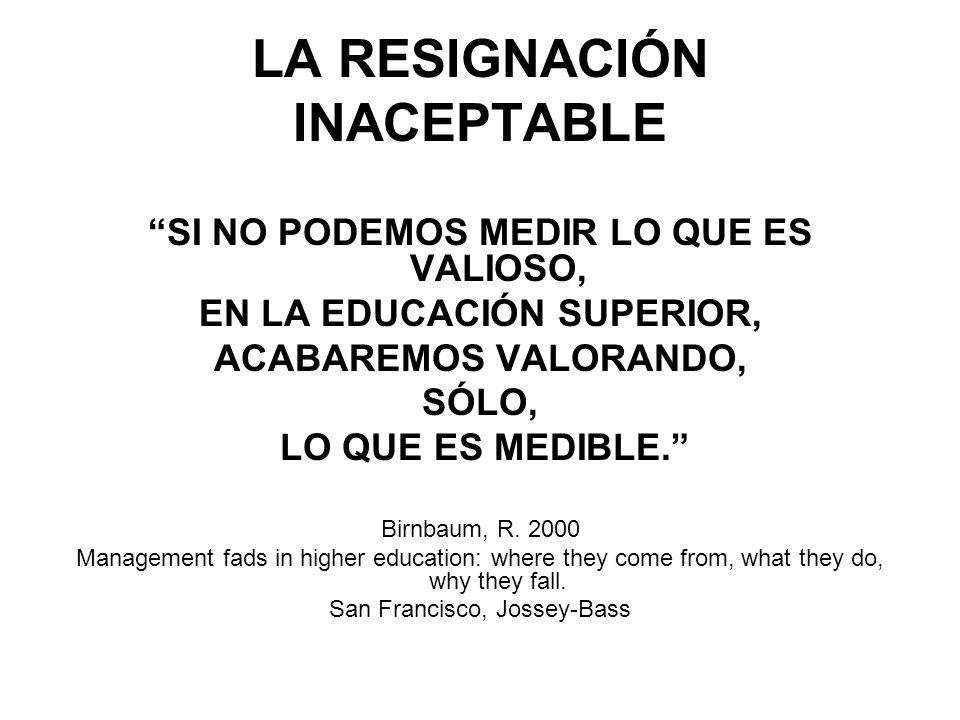 LA RESIGNACIÓN INACEPTABLE SI NO PODEMOS MEDIR LO QUE ES VALIOSO, EN LA EDUCACIÓN SUPERIOR, ACABAREMOS VALORANDO, SÓLO, LO QUE ES MEDIBLE.