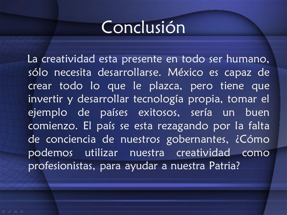 Conclusión La creatividad esta presente en todo ser humano, sólo necesita desarrollarse. México es capaz de crear todo lo que le plazca, pero tiene qu