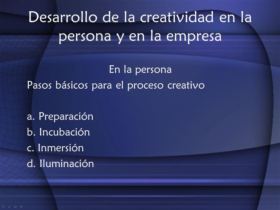 Desarrollo de la creatividad en la persona y en la empresa En la persona Pasos básicos para el proceso creativo a. Preparación b. Incubación c. Inmers