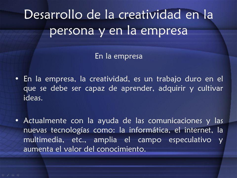 Desarrollo de la creatividad en la persona y en la empresa En la empresa En la empresa, la creatividad, es un trabajo duro en el que se debe ser capaz
