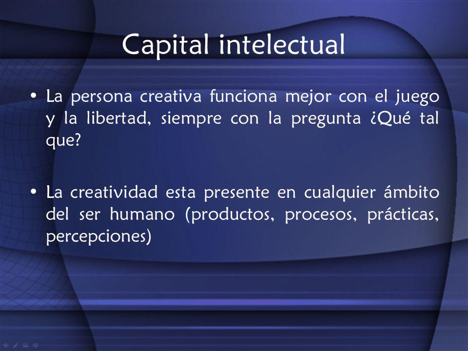 Capital intelectual La persona creativa funciona mejor con el juego y la libertad, siempre con la pregunta ¿Qué tal que? La creatividad esta presente