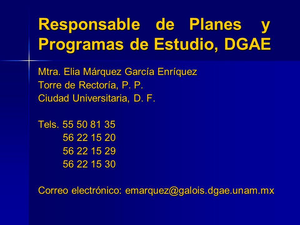 Responsable de Planes y Programas de Estudio, DGAE Mtra. Elia Márquez García Enríquez Torre de Rectoría, P. P. Ciudad Universitaria, D. F. Tels. 55 50