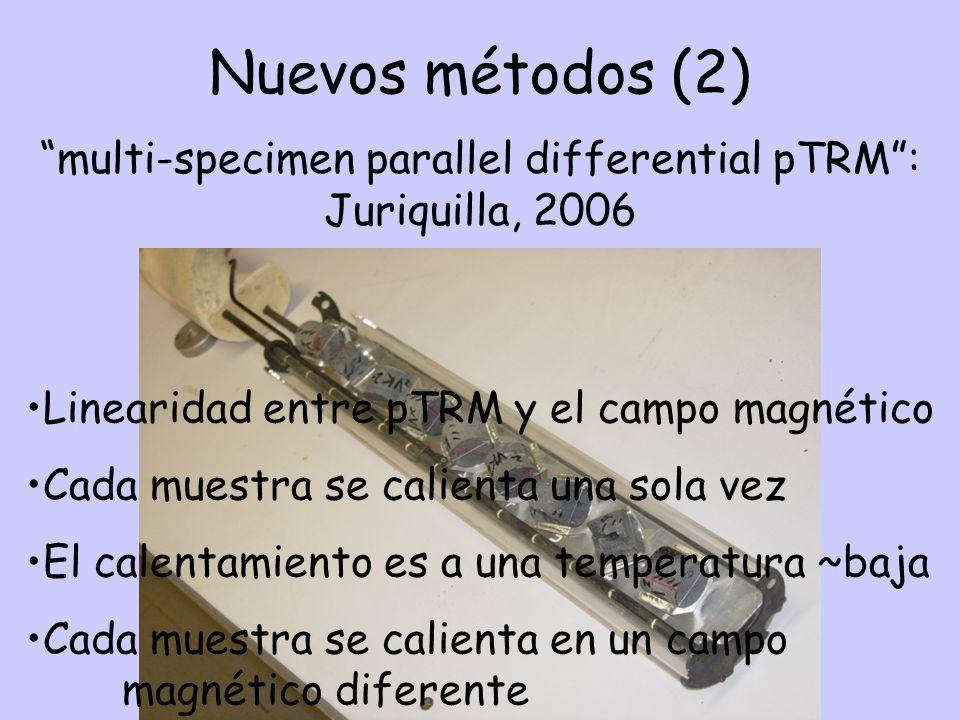 Nuevos métodos (2) multi-specimen parallel differential pTRM: Juriquilla, 2006 Linearidad entre pTRM y el campo magnético Cada muestra se calienta una sola vez El calentamiento es a una temperatura ~baja Cada muestra se calienta en un campo magnético diferente