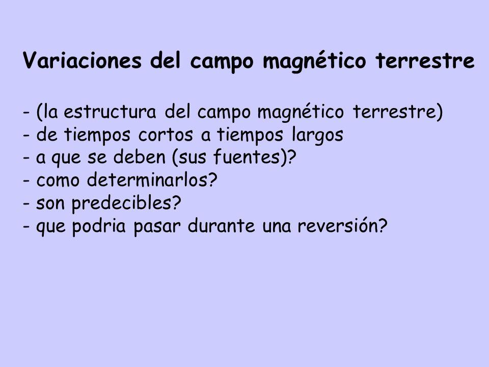 Variaciones del campo magnético terrestre - (la estructura del campo magnético terrestre) - de tiempos cortos a tiempos largos - a que se deben (sus fuentes).