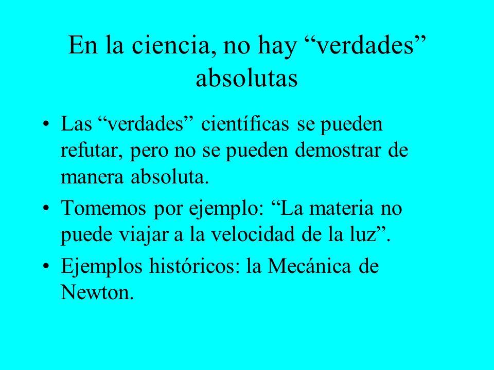En la ciencia, no hay verdades absolutas Las verdades científicas se pueden refutar, pero no se pueden demostrar de manera absoluta. Tomemos por ejemp