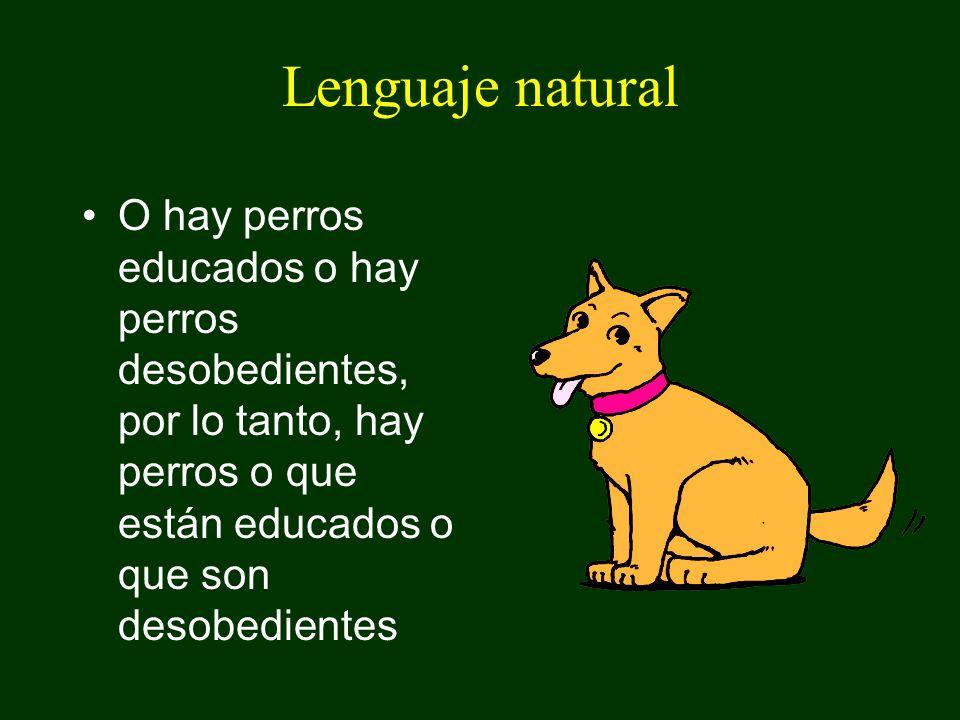 Lenguaje natural O hay perros educados o hay perros desobedientes, por lo tanto, hay perros o que están educados o que son desobedientes