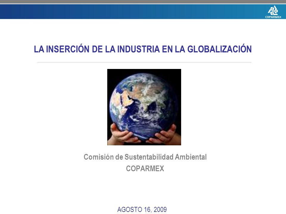 Comisión de Sustentabilidad Ambiental COPARMEX AGOSTO 16, 2009 LA INSERCIÓN DE LA INDUSTRIA EN LA GLOBALIZACIÓN