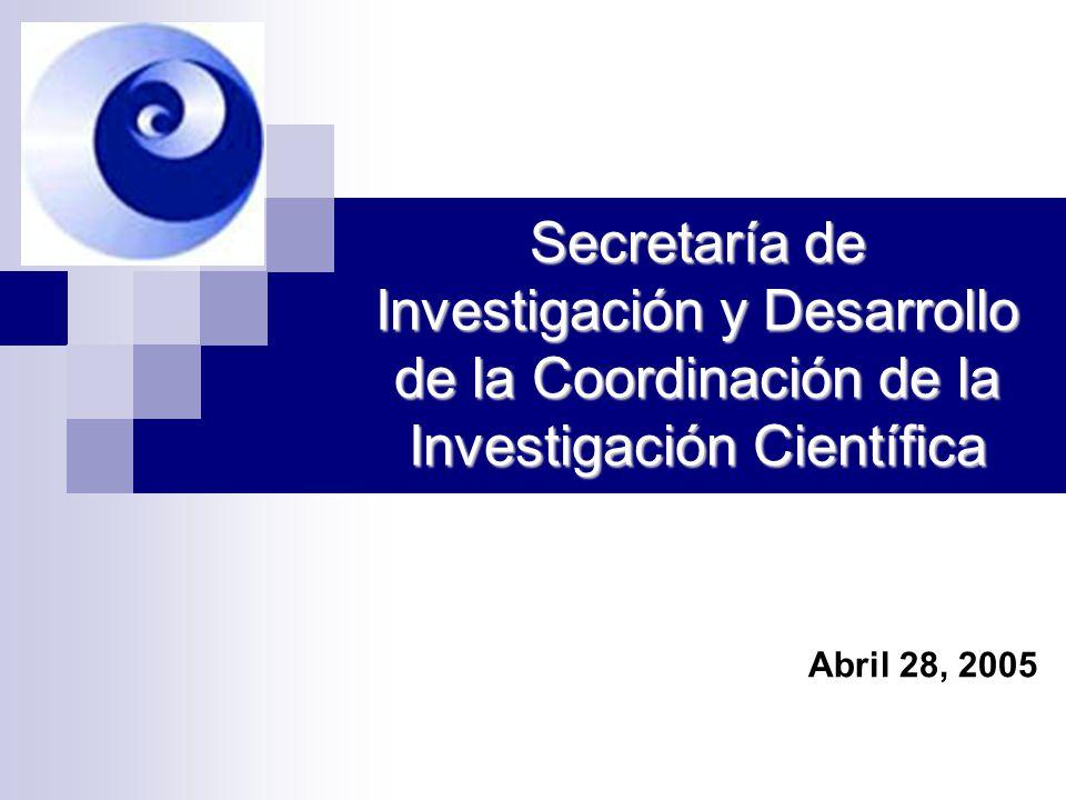 Secretaría de Investigación y Desarrollo de la Coordinación de la Investigación Científica Abril 28, 2005