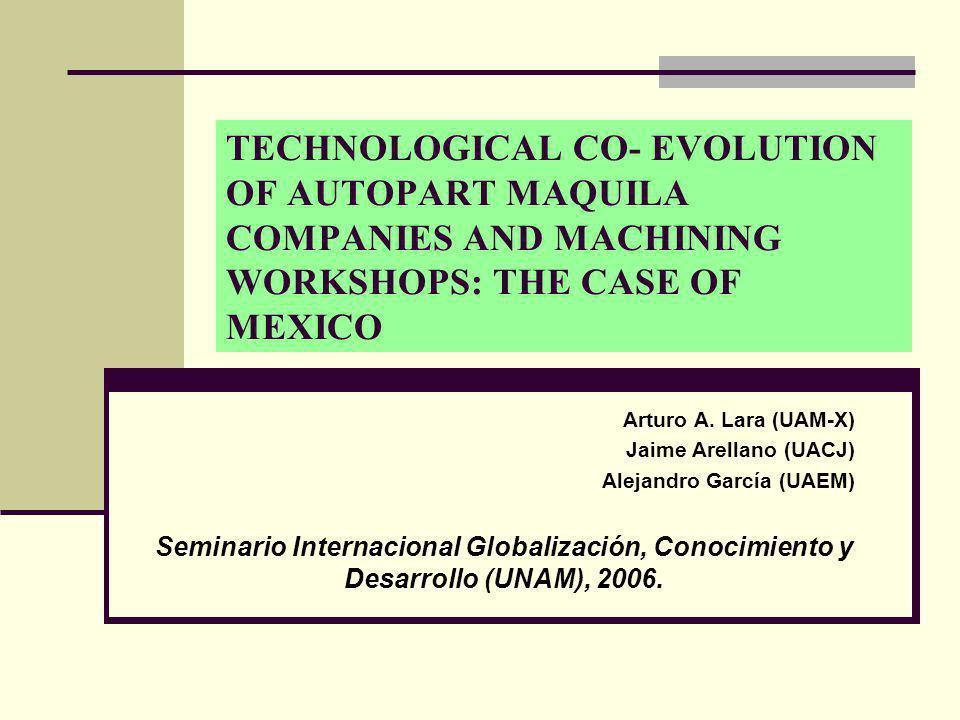 TECHNOLOGICAL CO- EVOLUTION OF AUTOPART MAQUILA COMPANIES AND MACHINING WORKSHOPS: THE CASE OF MEXICO Arturo A. Lara (UAM-X) Jaime Arellano (UACJ) Ale
