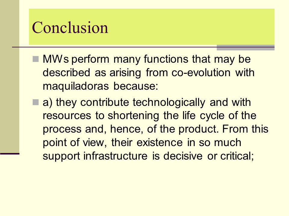 Conclusion MWs perform many functions that may be described as arising from co-evolution with maquiladoras because: a) they contribute technologically