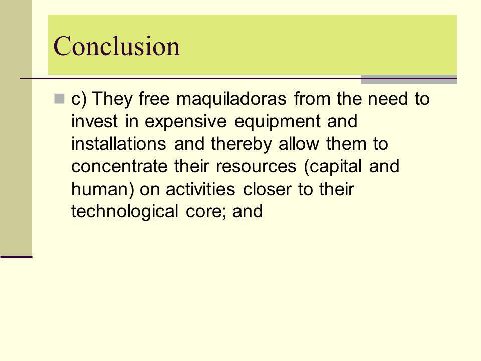 Conclusion c) They free maquiladoras from the need to invest in expensive equipment and installations and thereby allow them to concentrate their reso
