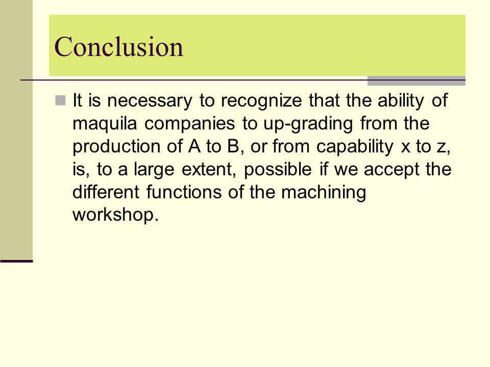 Conclusion It is necessary to recognize that the ability of maquila companies to up-grading from the production of A to B, or from capability x to z,