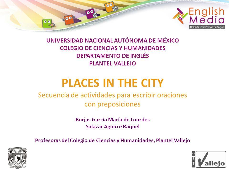 UNIVERSIDAD NACIONAL AUTÓNOMA DE MÉXICO COLEGIO DE CIENCIAS Y HUMANIDADES DEPARTAMENTO DE INGLÉS PLANTEL VALLEJO PLACES IN THE CITY Secuencia de activ