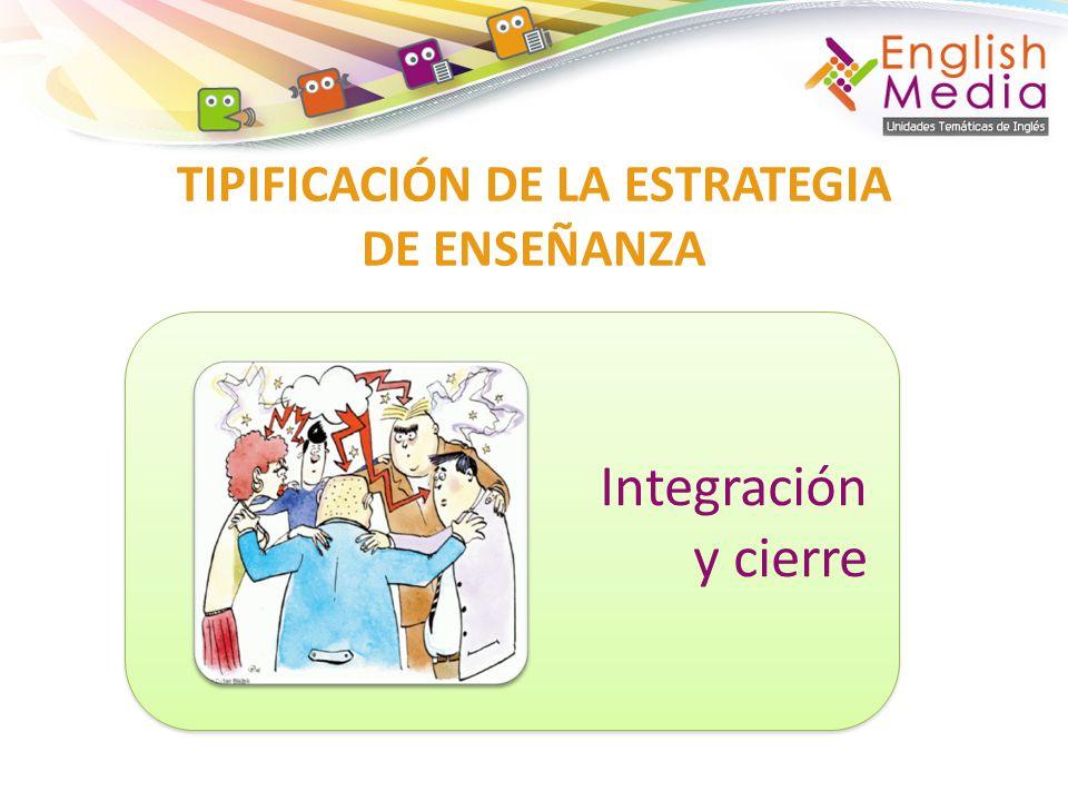 TIPIFICACIÓN DE LA ESTRATEGIA DE ENSEÑANZA Integración y cierre Integración y cierre