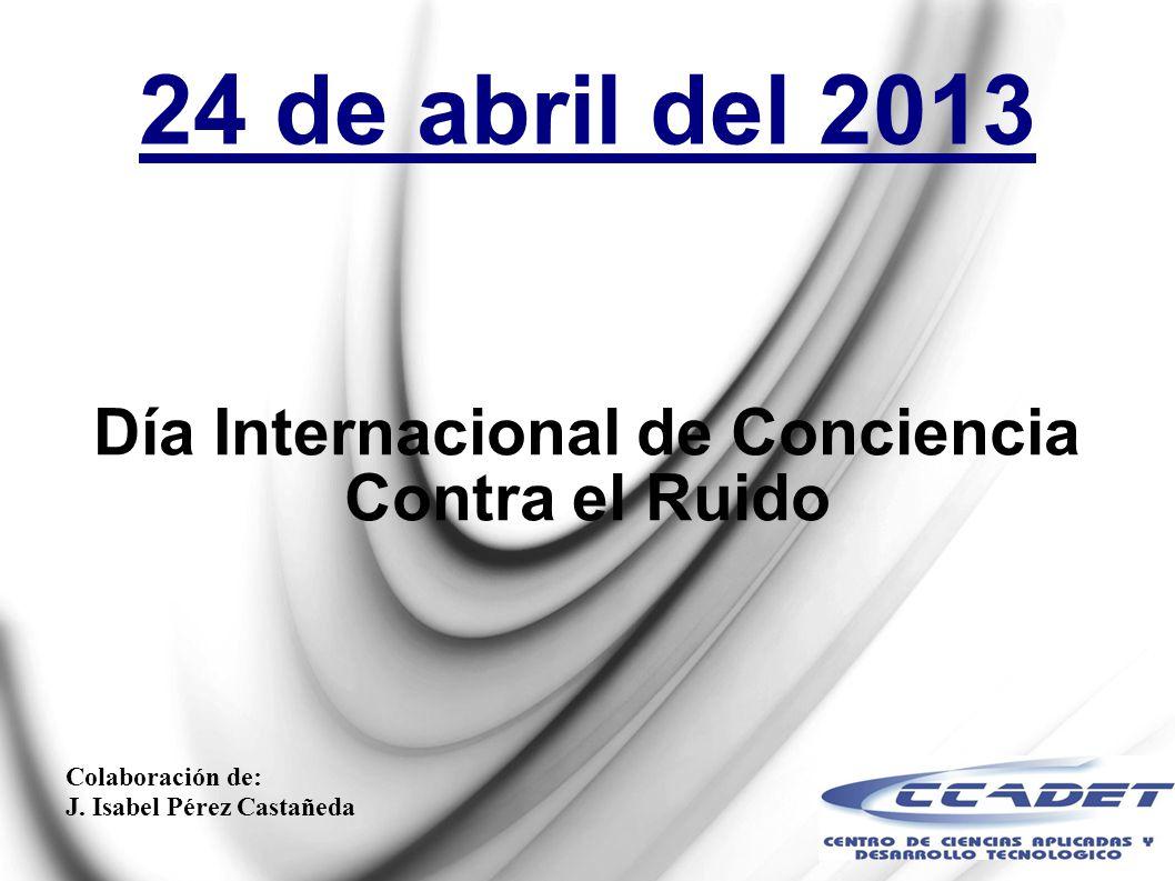 24 de abril del 2013 Día Internacional de Conciencia Contra el Ruido Colaboración de: J. Isabel Pérez Castañeda