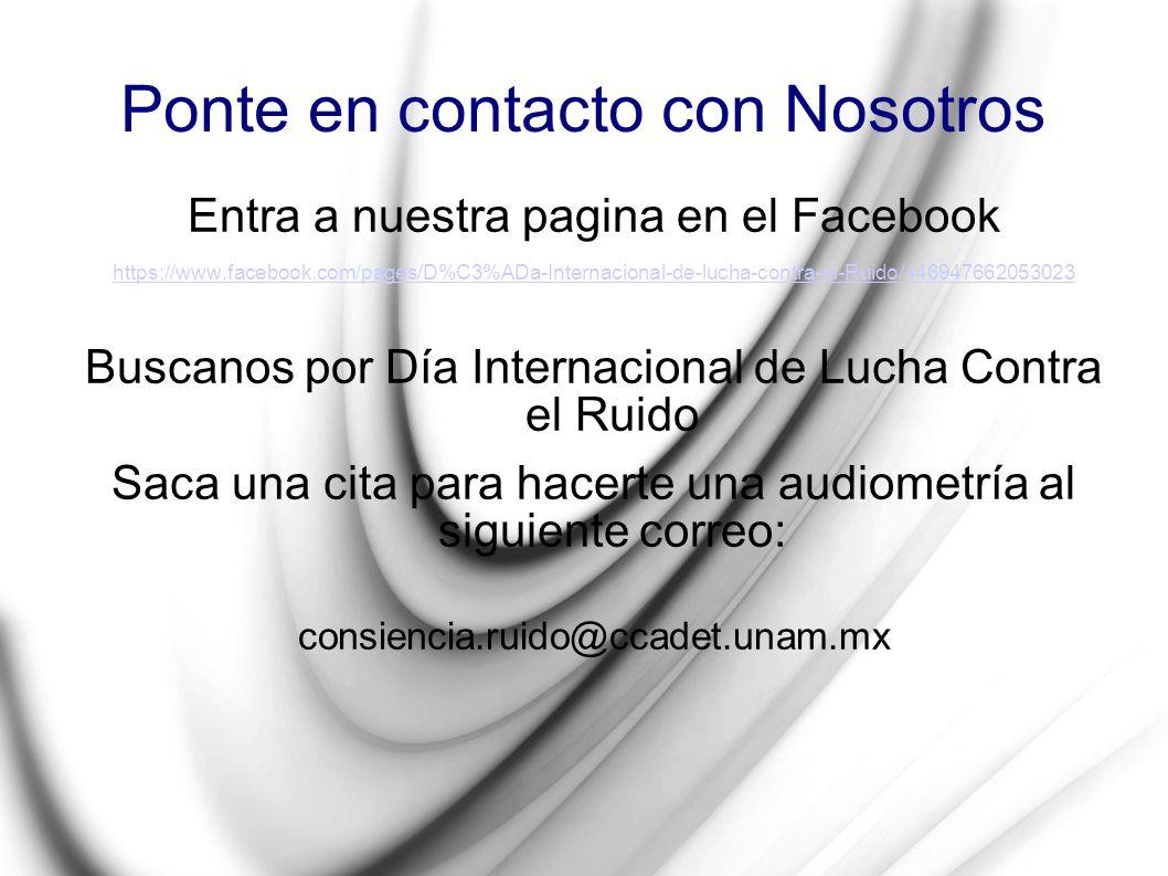 Ponte en contacto con Nosotros Entra a nuestra pagina en el Facebook https://www.facebook.com/pages/D%C3%ADa-Internacional-de-lucha-contra-el-Ruido/44