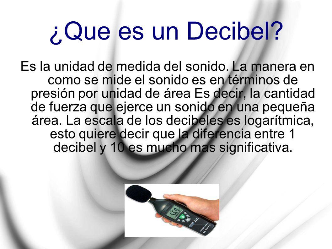 ¿Que es un Decibel? Es la unidad de medida del sonido. La manera en como se mide el sonido es en términos de presión por unidad de área Es decir, la c