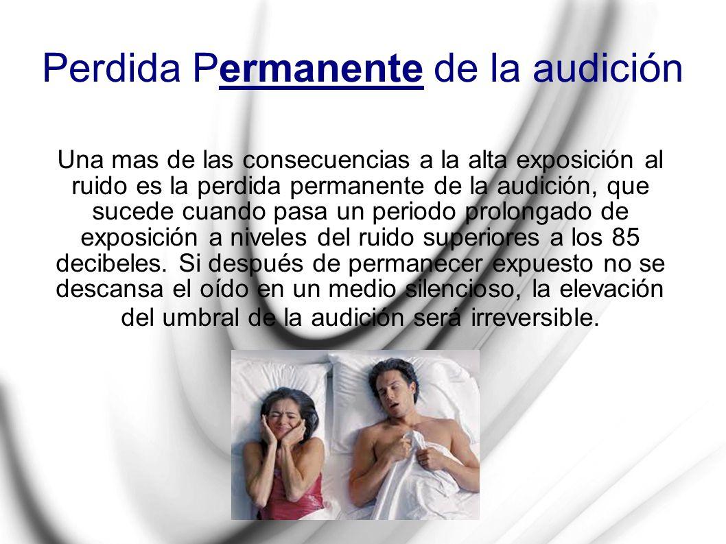 Perdida Permanente de la audición Una mas de las consecuencias a la alta exposición al ruido es la perdida permanente de la audición, que sucede cuand