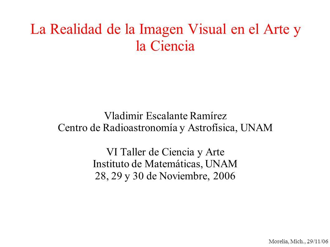 Morelia, Mich., 29/11/06 La Realidad de la Imagen Visual en el Arte y la Ciencia Vladimir Escalante Ramírez Centro de Radioastronomía y Astrofísica, U