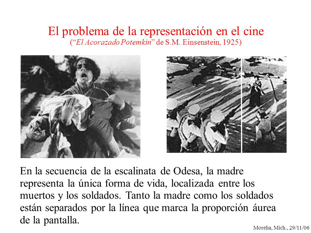 Morelia, Mich., 29/11/06 El problema de la representación en el cine (El Acorazado Potemkin de S.M. Einsenstein, 1925) En la secuencia de la escalinat