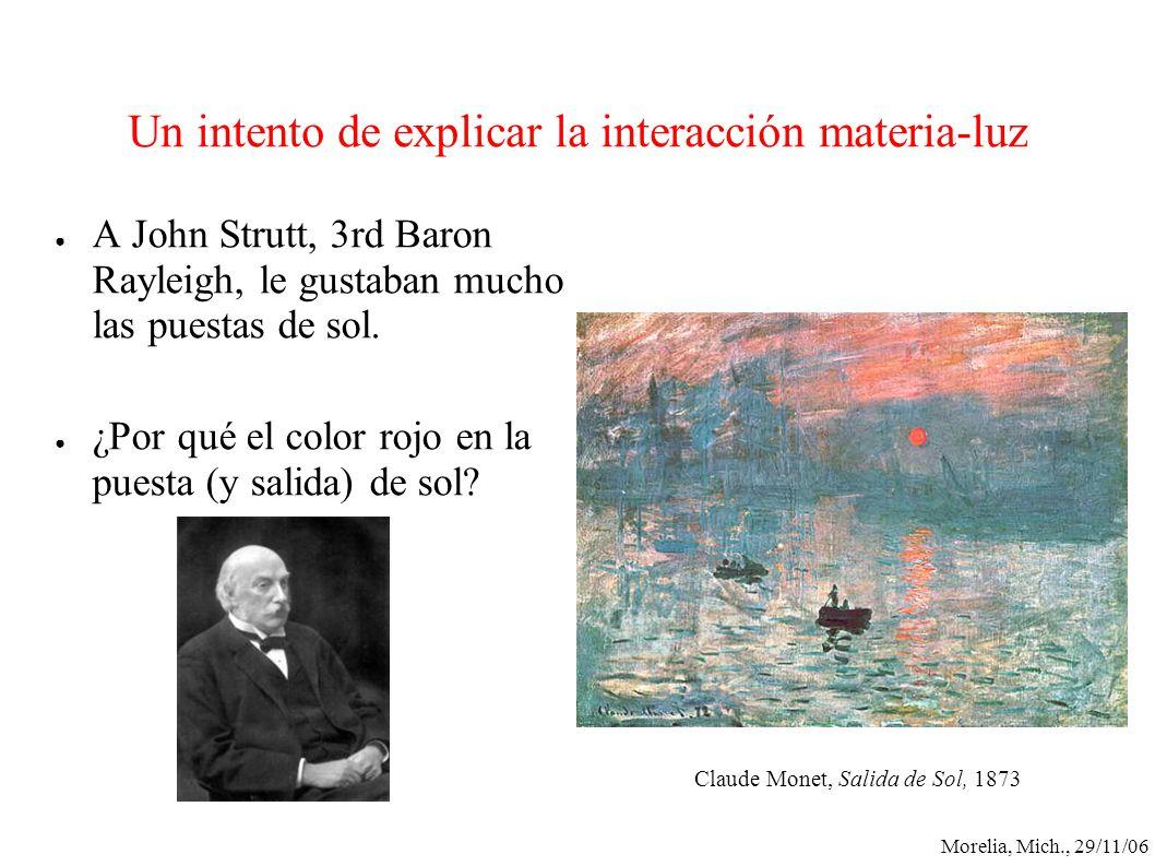 Morelia, Mich., 29/11/06 Un intento de explicar la interacción materia-luz A John Strutt, 3rd Baron Rayleigh, le gustaban mucho las puestas de sol. ¿P